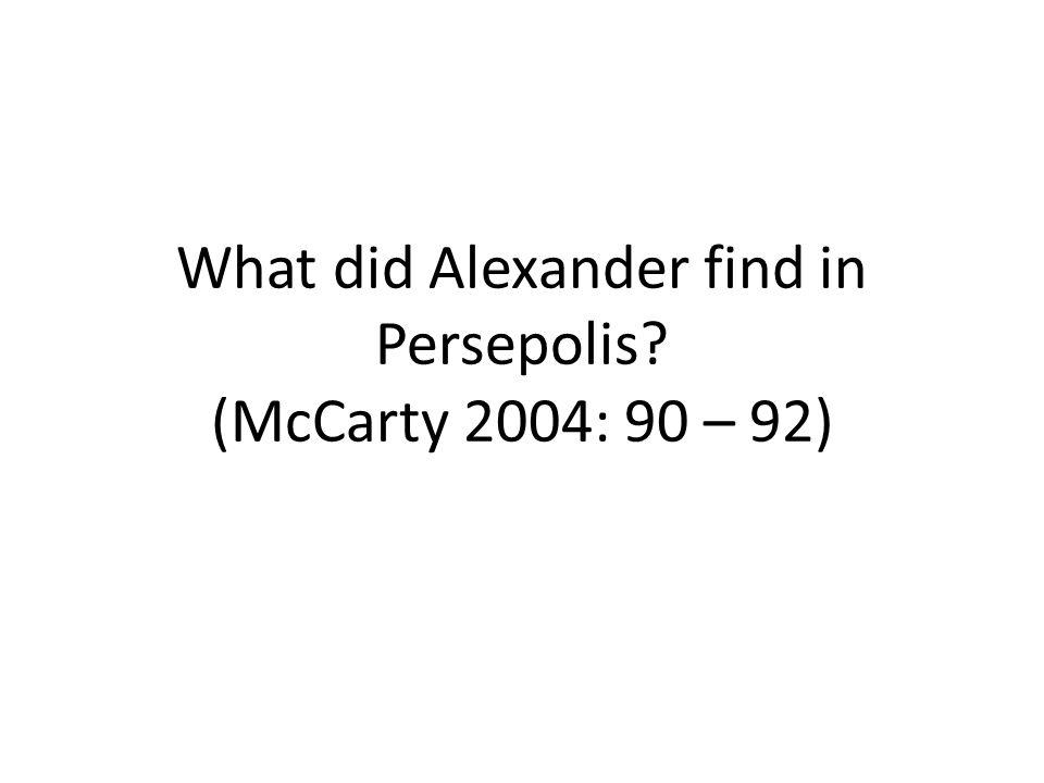 What did Alexander find in Persepolis (McCarty 2004: 90 – 92)