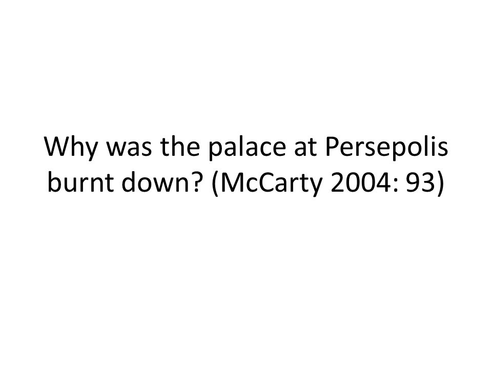 Why was the palace at Persepolis burnt down (McCarty 2004: 93)