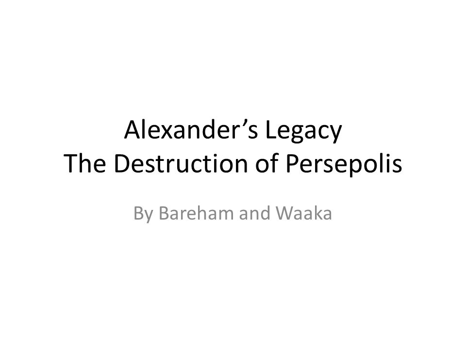 Alexander's Legacy The Destruction of Persepolis By Bareham and Waaka