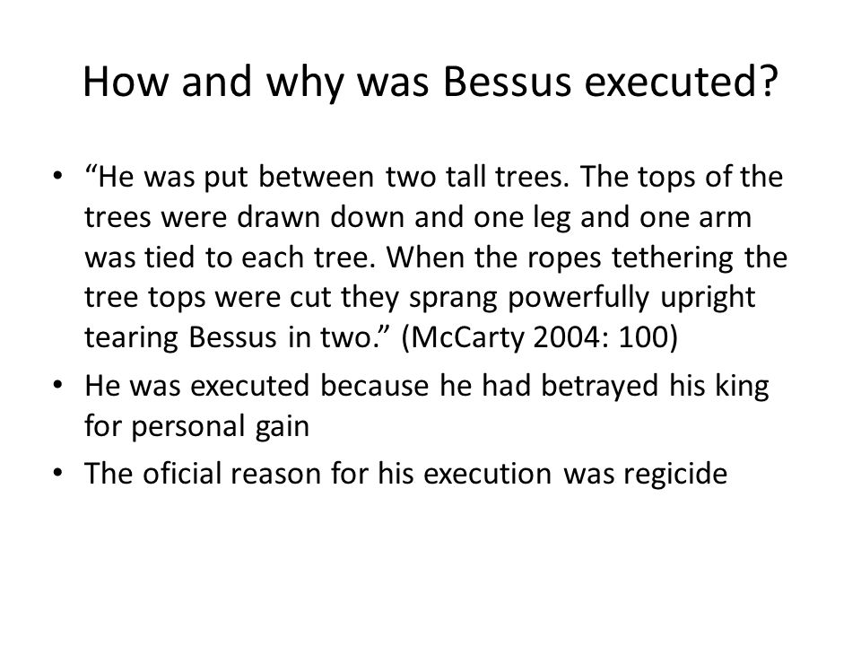 "How and why was Bessus executed? ""He was put between two tall trees. The tops of the trees were drawn down and one leg and one arm was tied to each tr"