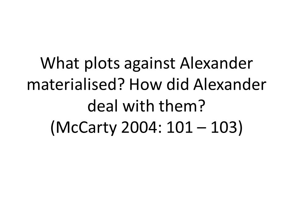 What plots against Alexander materialised? How did Alexander deal with them? (McCarty 2004: 101 – 103)