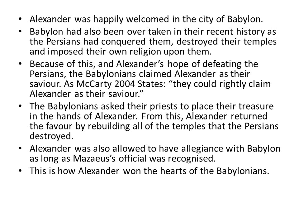 Alexander was happily welcomed in the city of Babylon. Babylon had also been over taken in their recent history as the Persians had conquered them, de