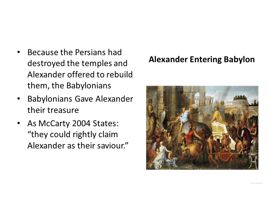 Alexander Entering Babylon Because the Persians had destroyed the temples and Alexander offered to rebuild them, the Babylonians Babylonians Gave Alexander their treasure As McCarty 2004 States: they could rightly claim Alexander as their saviour.