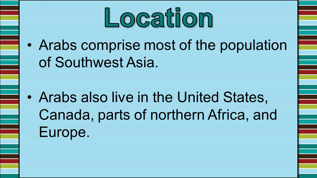 Arabs comprise most of the population of Southwest Asia. Arabs also live in the United States, Canada, parts of northern Africa, and Europe.