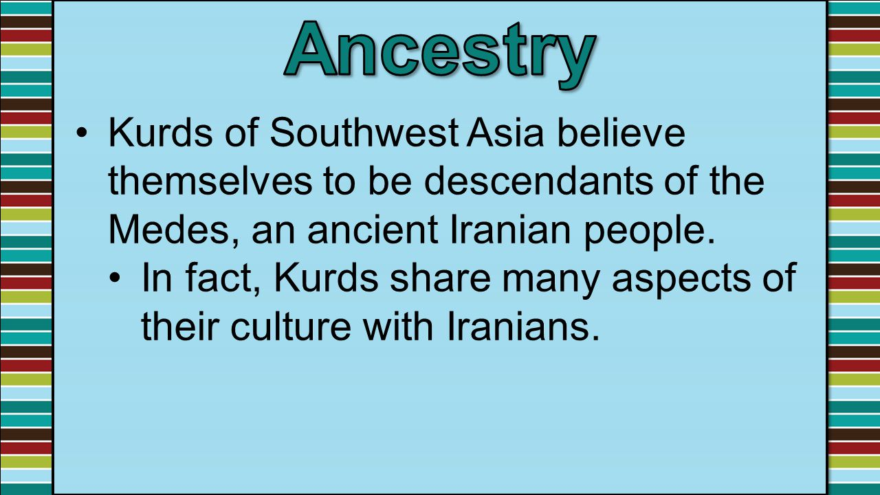 Kurds of Southwest Asia believe themselves to be descendants of the Medes, an ancient Iranian people. In fact, Kurds share many aspects of their cultu