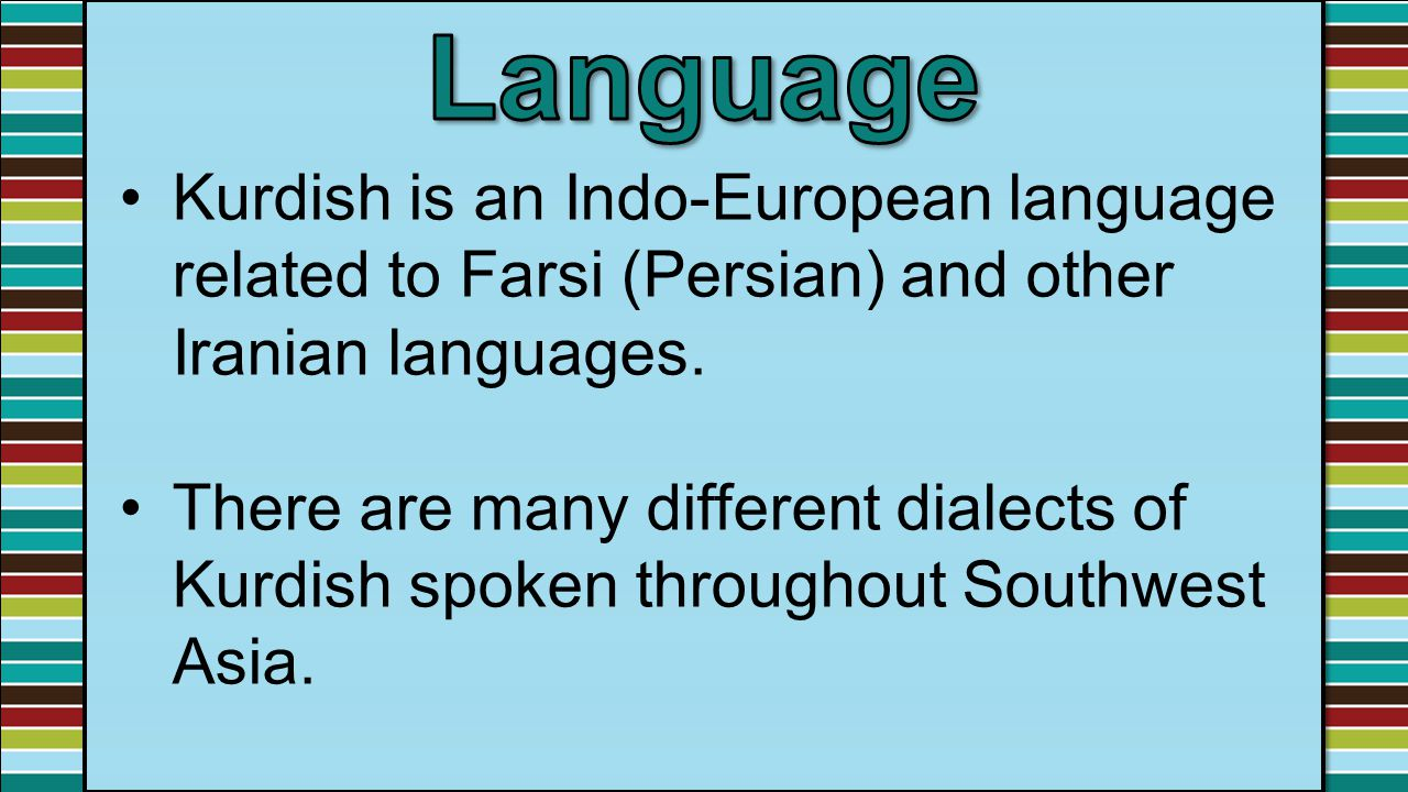 Kurdish is an Indo-European language related to Farsi (Persian) and other Iranian languages. There are many different dialects of Kurdish spoken throu