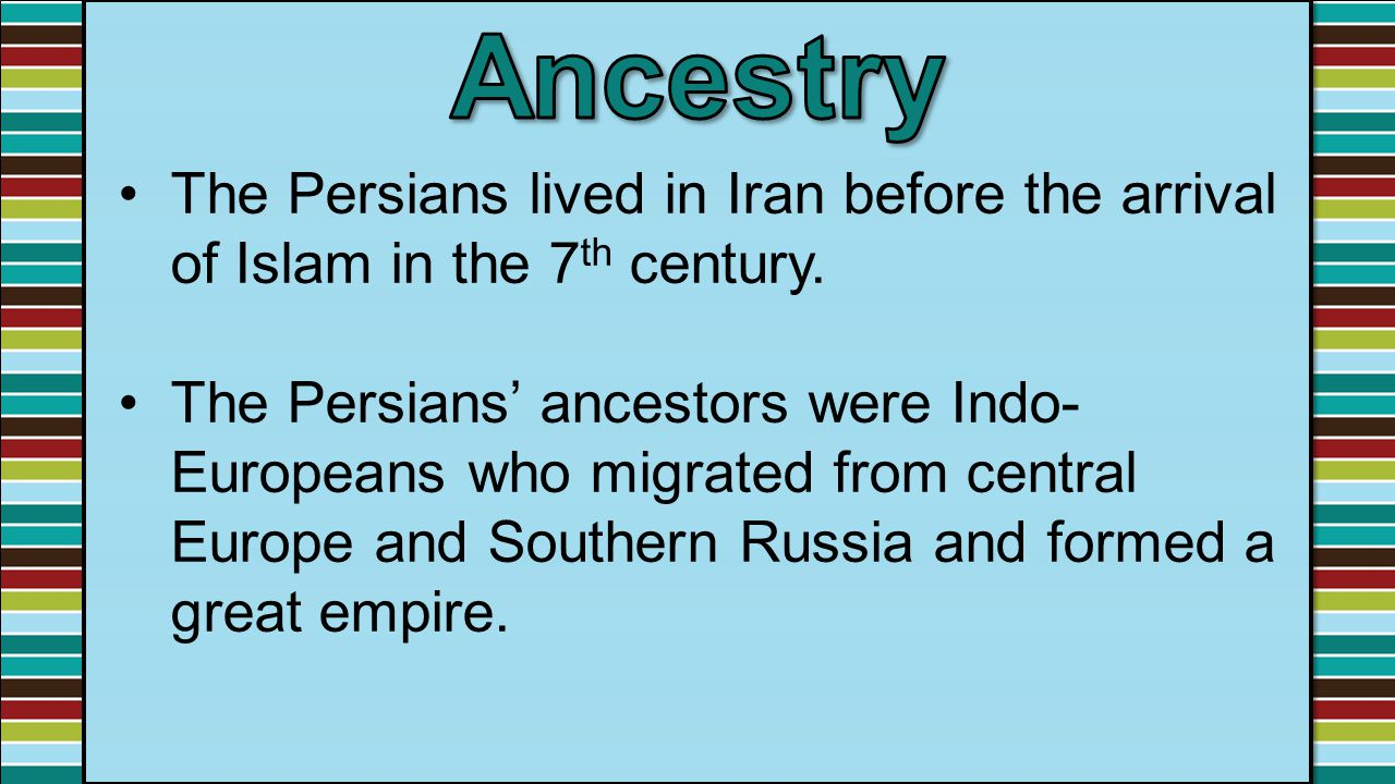 The Persians lived in Iran before the arrival of Islam in the 7 th century. The Persians' ancestors were Indo- Europeans who migrated from central Eur