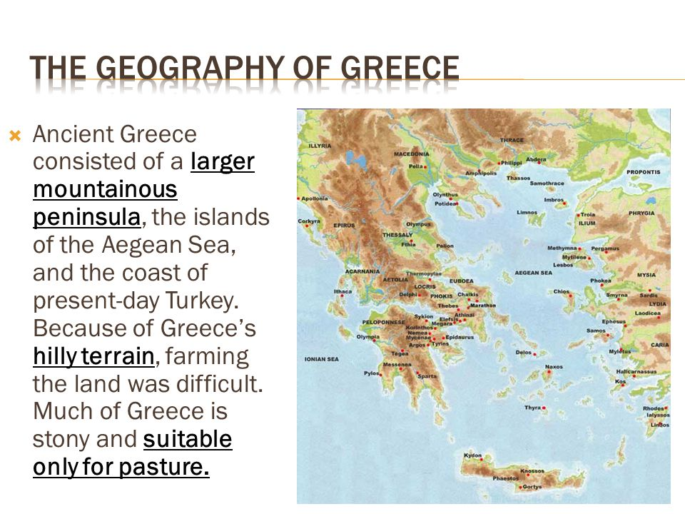  Ancient Greece consisted of a larger mountainous peninsula, the islands of the Aegean Sea, and the coast of present-day Turkey.