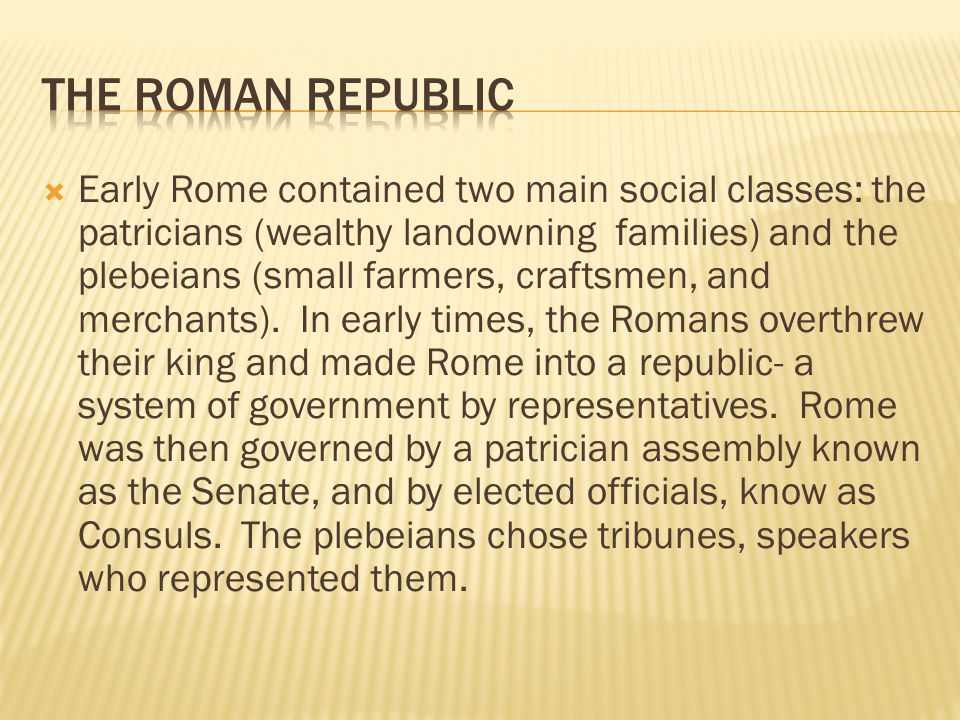  Early Rome contained two main social classes: the patricians (wealthy landowning families) and the plebeians (small farmers, craftsmen, and merchants).