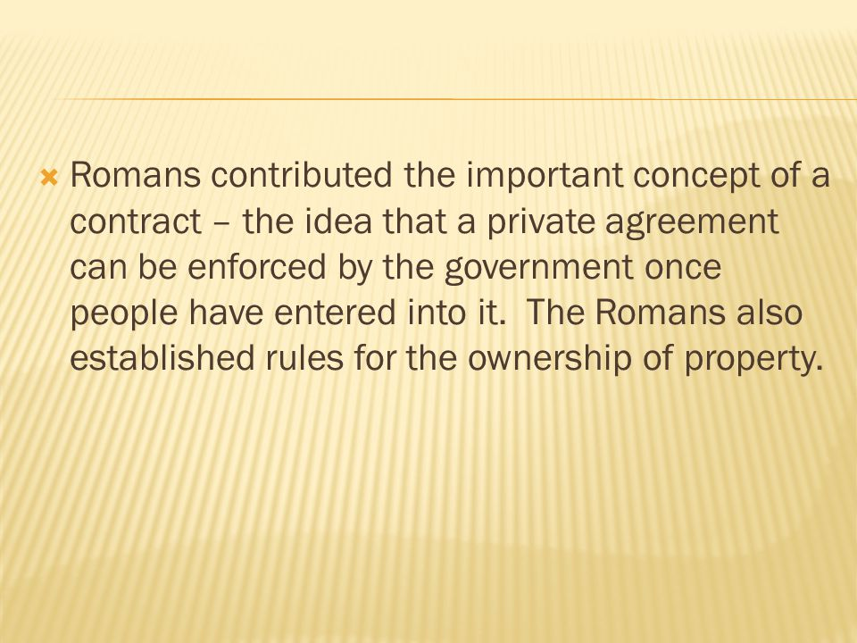  Romans contributed the important concept of a contract – the idea that a private agreement can be enforced by the government once people have entered into it.