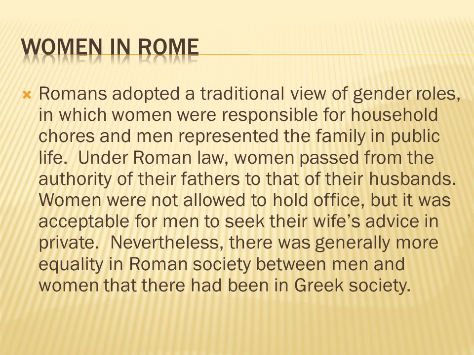  Romans adopted a traditional view of gender roles, in which women were responsible for household chores and men represented the family in public life.
