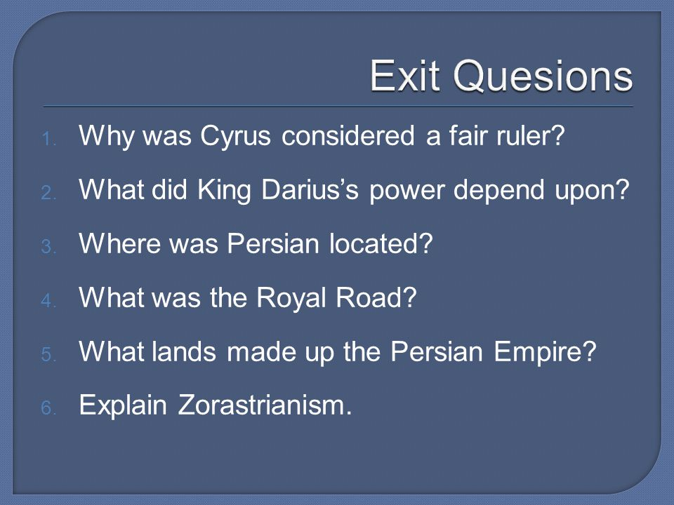 1. Why was Cyrus considered a fair ruler? 2. What did King Darius's power depend upon? 3. Where was Persian located? 4. What was the Royal Road? 5. Wh