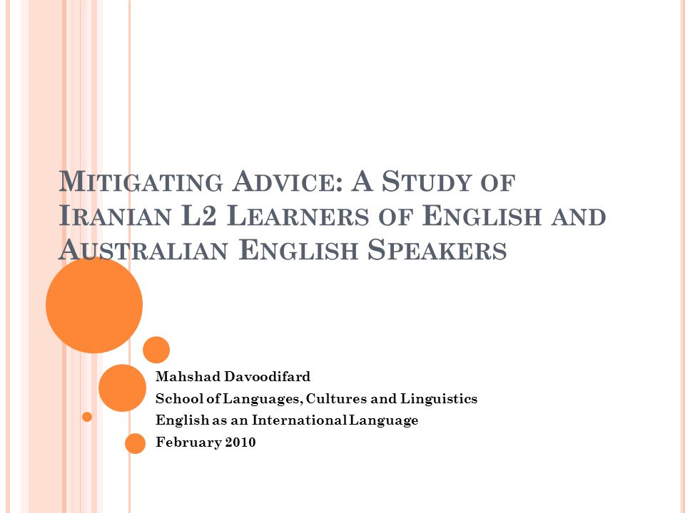 M ITIGATING A DVICE : A S TUDY OF I RANIAN L2 L EARNERS OF E NGLISH AND A USTRALIAN E NGLISH S PEAKERS Mahshad Davoodifard School of Languages, Cultures and Linguistics English as an International Language February 2010