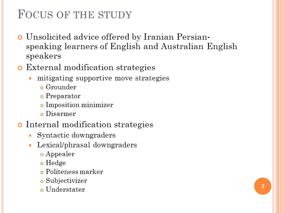F OCUS OF THE STUDY Unsolicited advice offered by Iranian Persian- speaking learners of English and Australian English speakers External modification strategies mitigating supportive move strategies Grounder Preparator Imposition minimizer Disarmer Internal modification strategies Syntactic downgraders Lexical/phrasal downgraders Appealer Hedge Politeness marker Subjectivizer Understater 3
