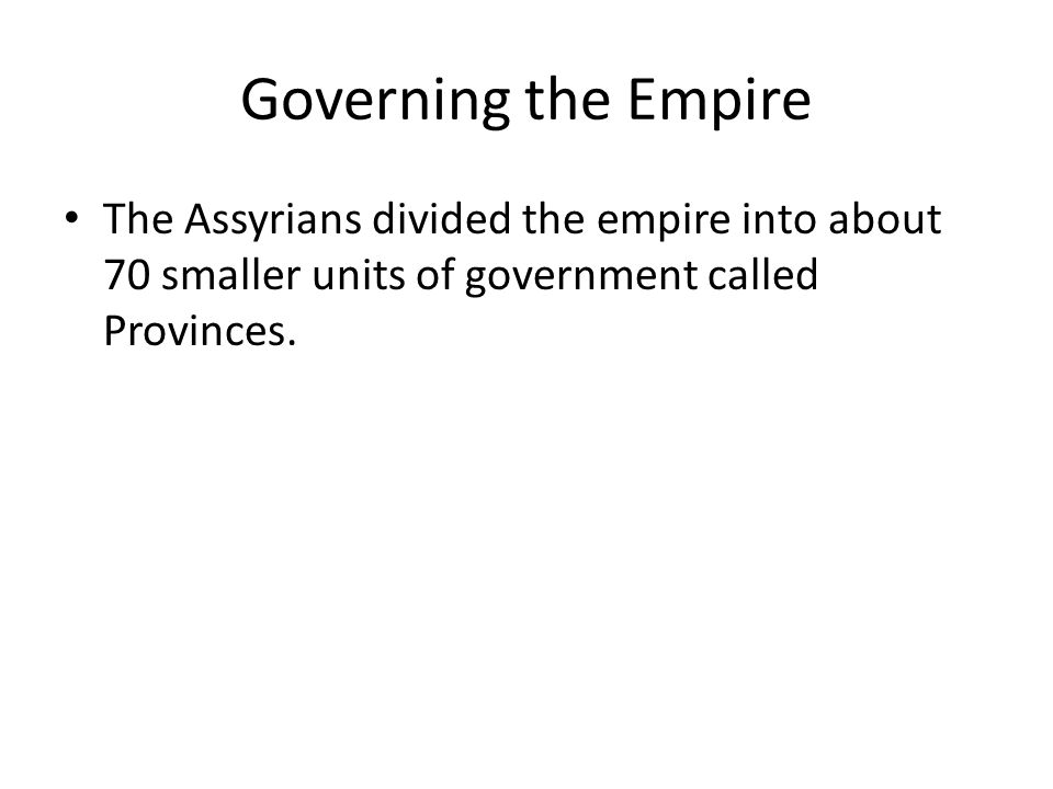 Governing the Empire The Assyrians divided the empire into about 70 smaller units of government called Provinces.