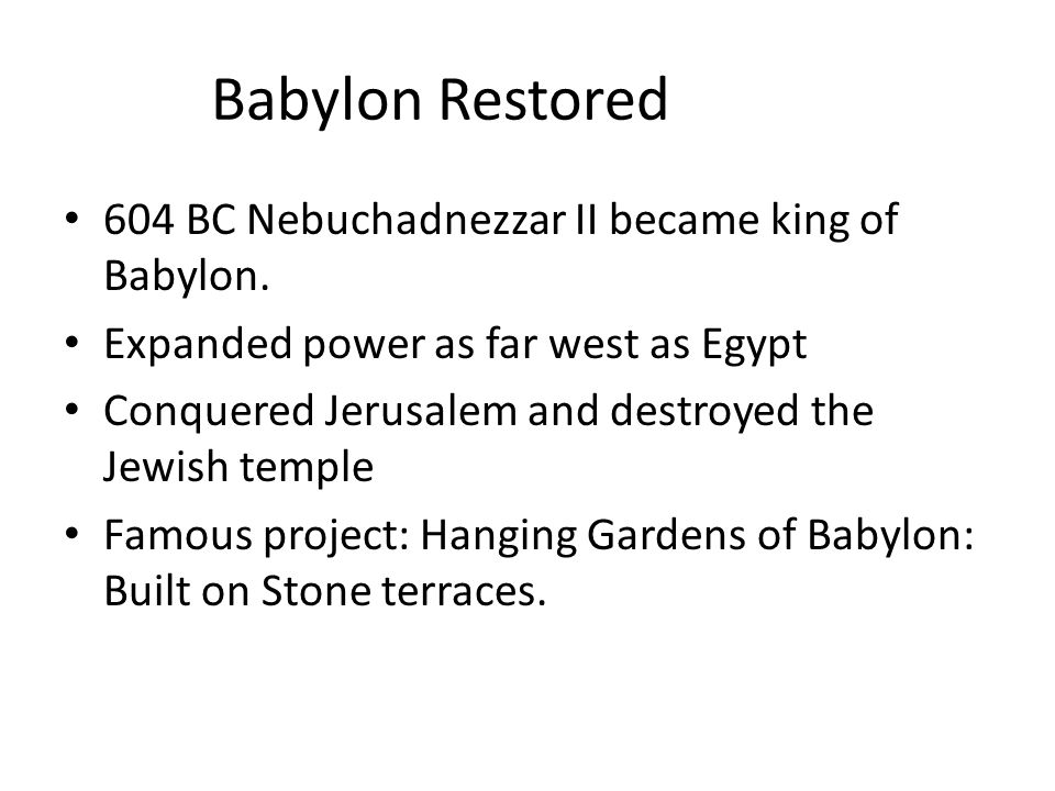 Babylon Restored 604 BC Nebuchadnezzar II became king of Babylon. Expanded power as far west as Egypt Conquered Jerusalem and destroyed the Jewish tem