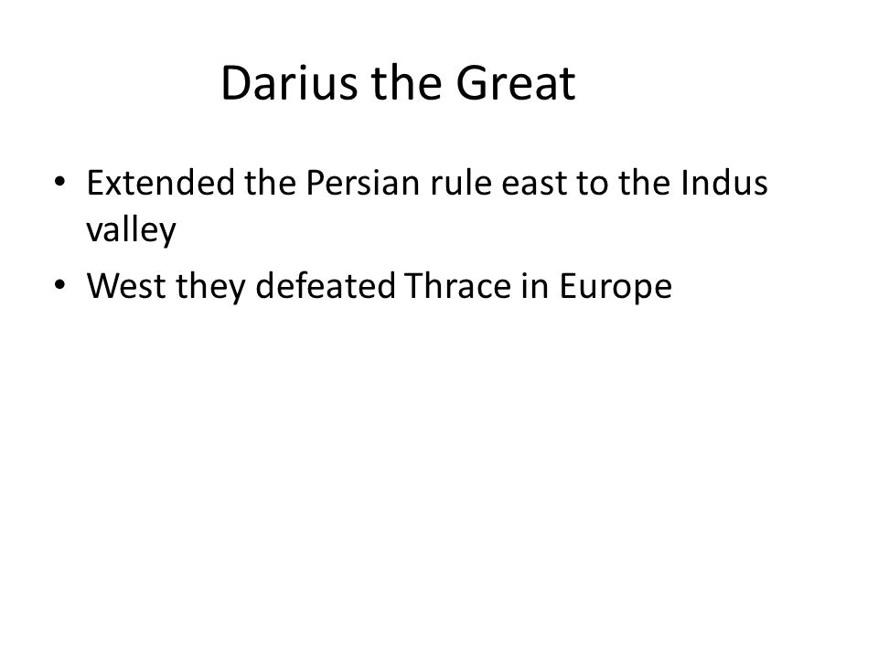Darius the Great Extended the Persian rule east to the Indus valley West they defeated Thrace in Europe