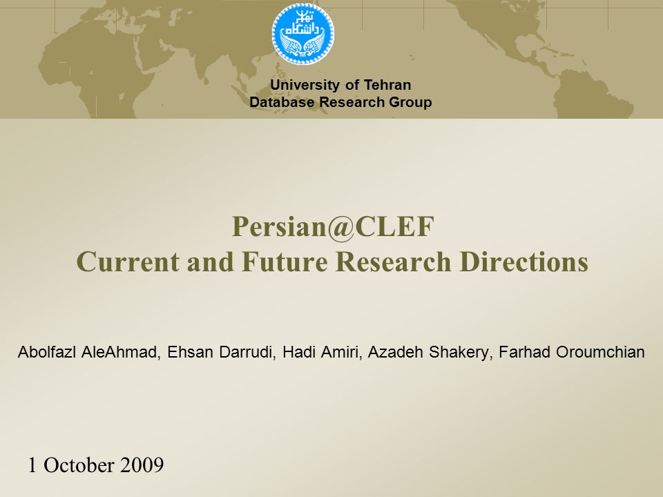 Persian@CLEF Current and Future Research Directions University of Tehran Database Research Group 1 October 2009 Abolfazl AleAhmad, Ehsan Darrudi, Hadi