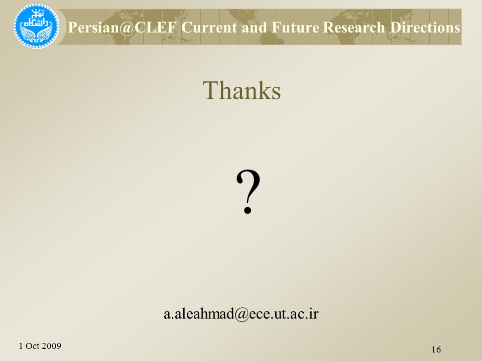 1 Oct 2009 Thanks ? 16 Persian@CLEF Current and Future Research Directions a.aleahmad@ece.ut.ac.ir
