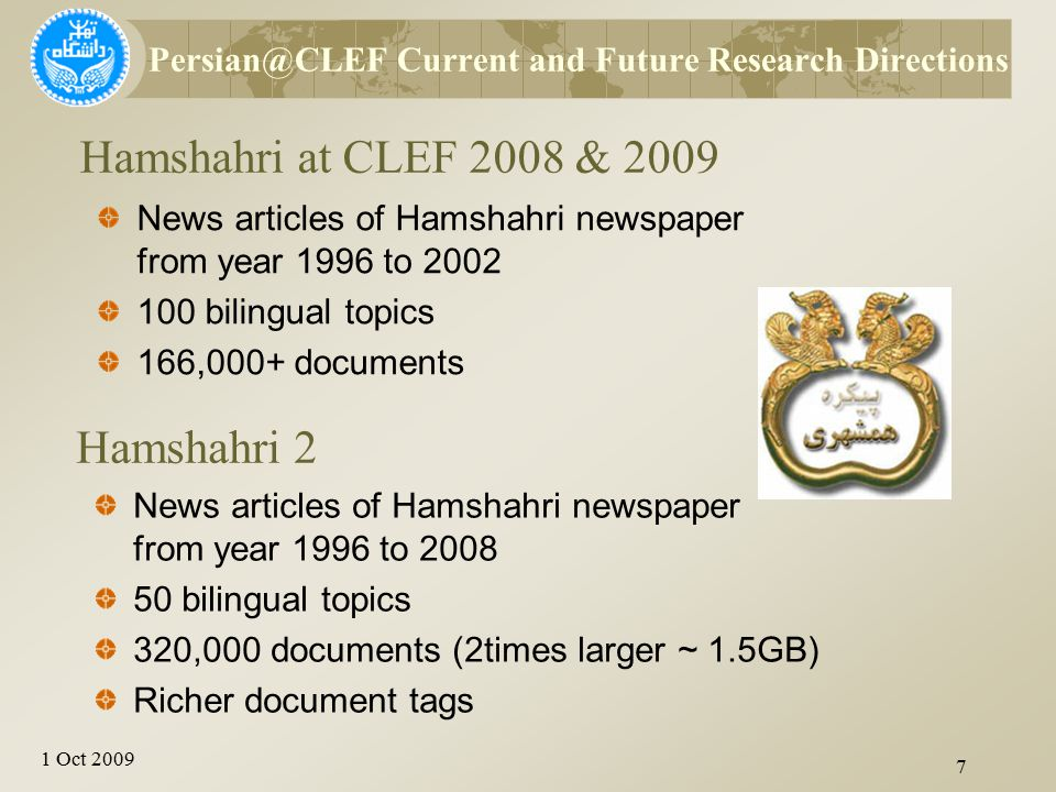 1 Oct 2009 Hamshahri at CLEF 2008 & 2009 7 News articles of Hamshahri newspaper from year 1996 to 2002 100 bilingual topics 166,000+ documents Persian