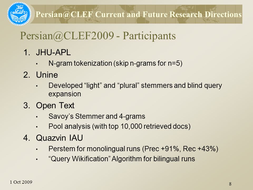 1 Oct 2009 8 Persian@CLEF2009 - Participants Persian@CLEF Current and Future Research Directions 1.JHU-APL N-gram tokenization (skip n-grams for n=5)