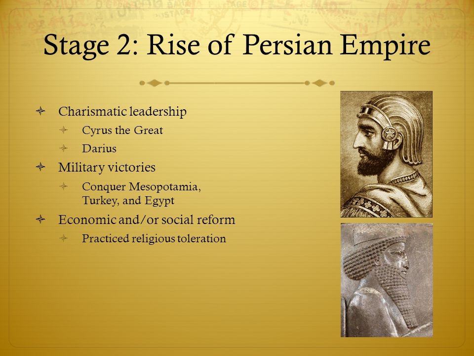 Stage 2: Rise of Persian Empire  Charismatic leadership  Cyrus the Great  Darius  Military victories  Conquer Mesopotamia, Turkey, and Egypt  Ec