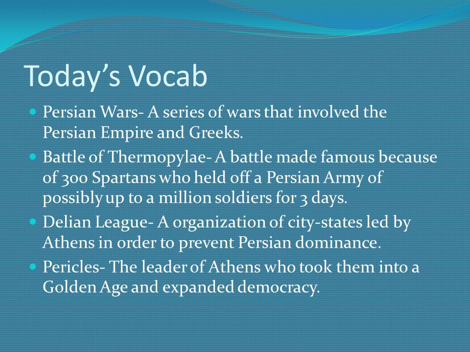Today's Vocab Persian Wars- A series of wars that involved the Persian Empire and Greeks.