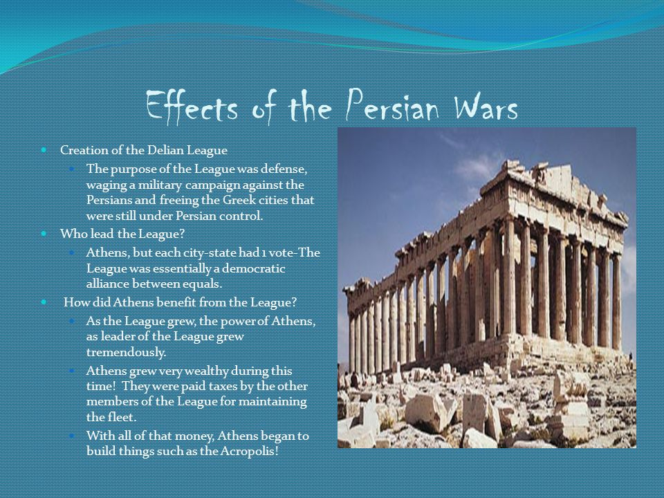 Effects of the Persian Wars Creation of the Delian League The purpose of the League was defense, waging a military campaign against the Persians and freeing the Greek cities that were still under Persian control.