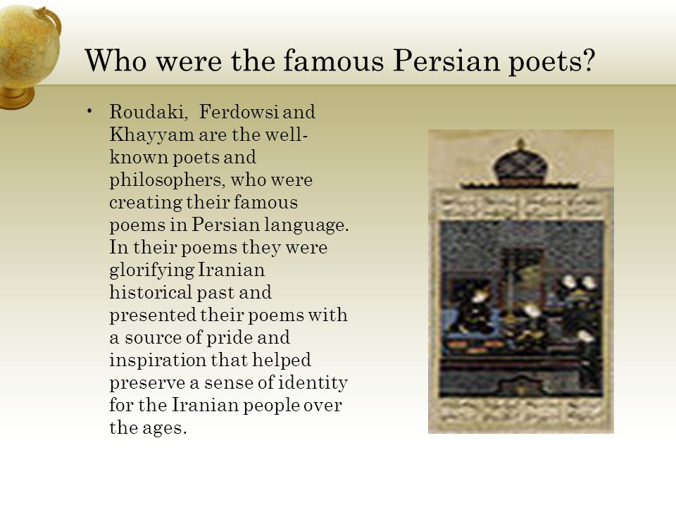 Who were the famous Persian poets? Roudaki, Ferdowsi and Khayyam are the well- known poets and philosophers, who were creating their famous poems in P