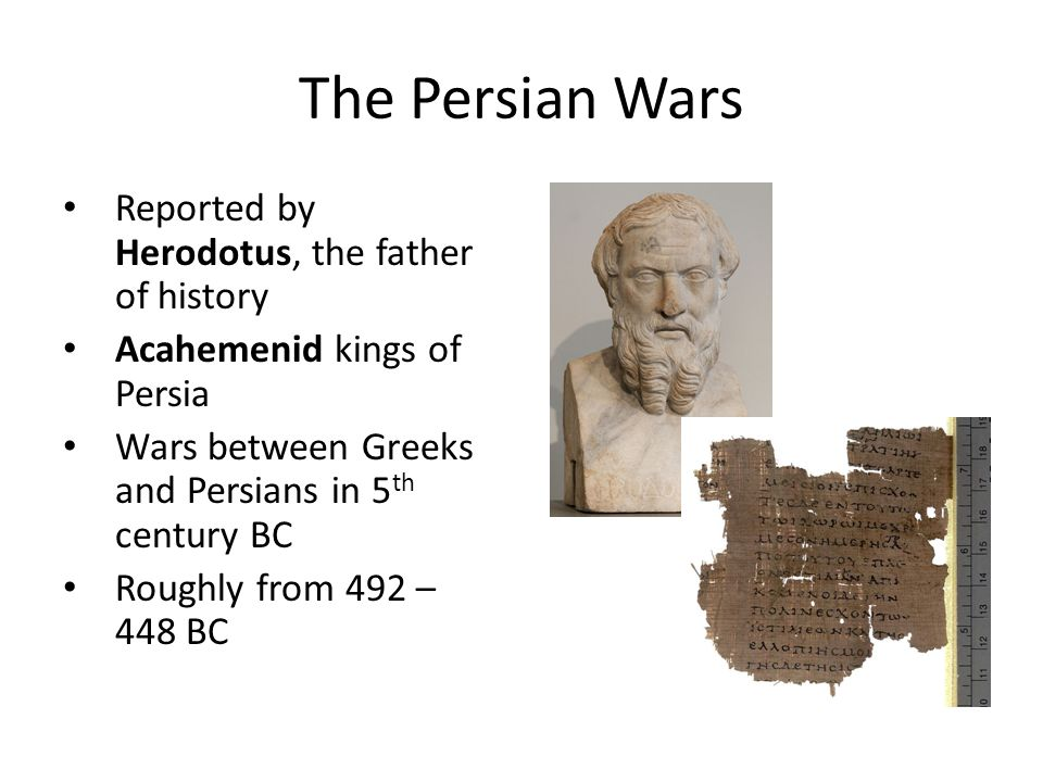 The Persian Wars Reported by Herodotus, the father of history Acahemenid kings of Persia Wars between Greeks and Persians in 5 th century BC Roughly f
