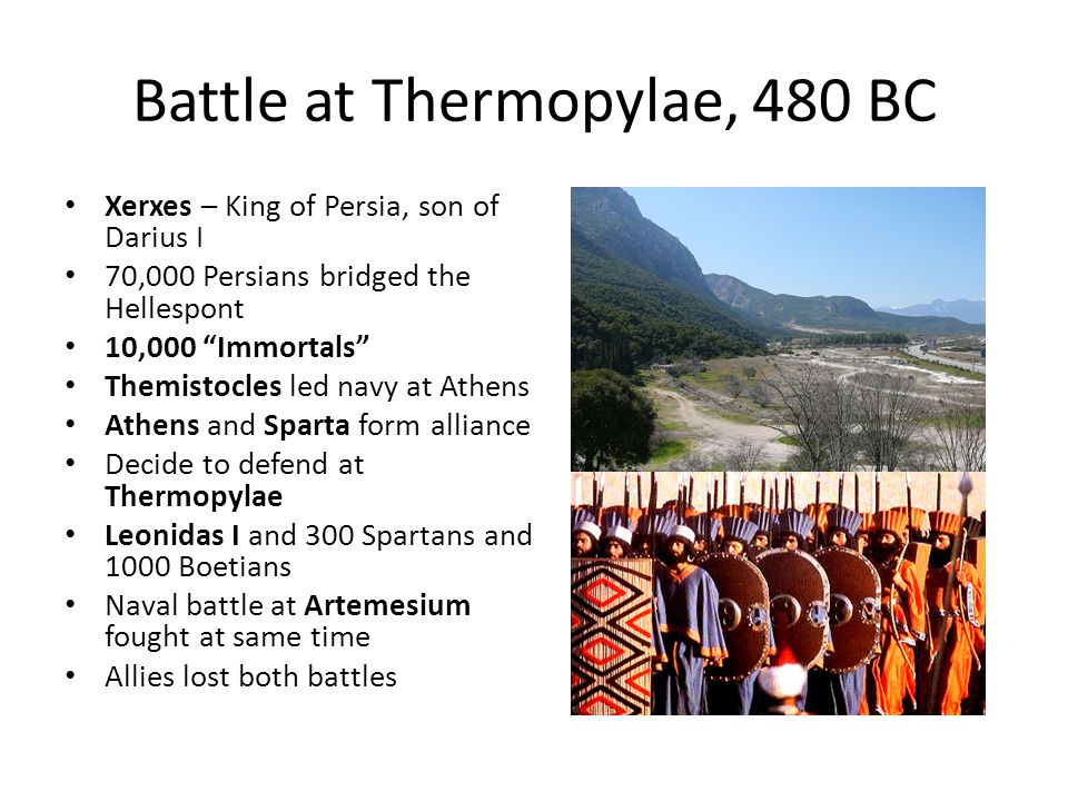 """Battle at Thermopylae, 480 BC Xerxes – King of Persia, son of Darius I 70,000 Persians bridged the Hellespont 10,000 """"Immortals"""" Themistocles led navy"""