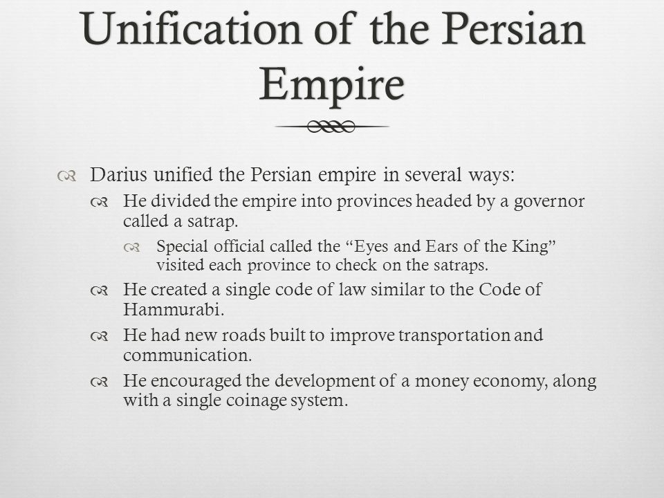 Unification of the Persian Empire  Darius unified the Persian empire in several ways:  He divided the empire into provinces headed by a governor cal
