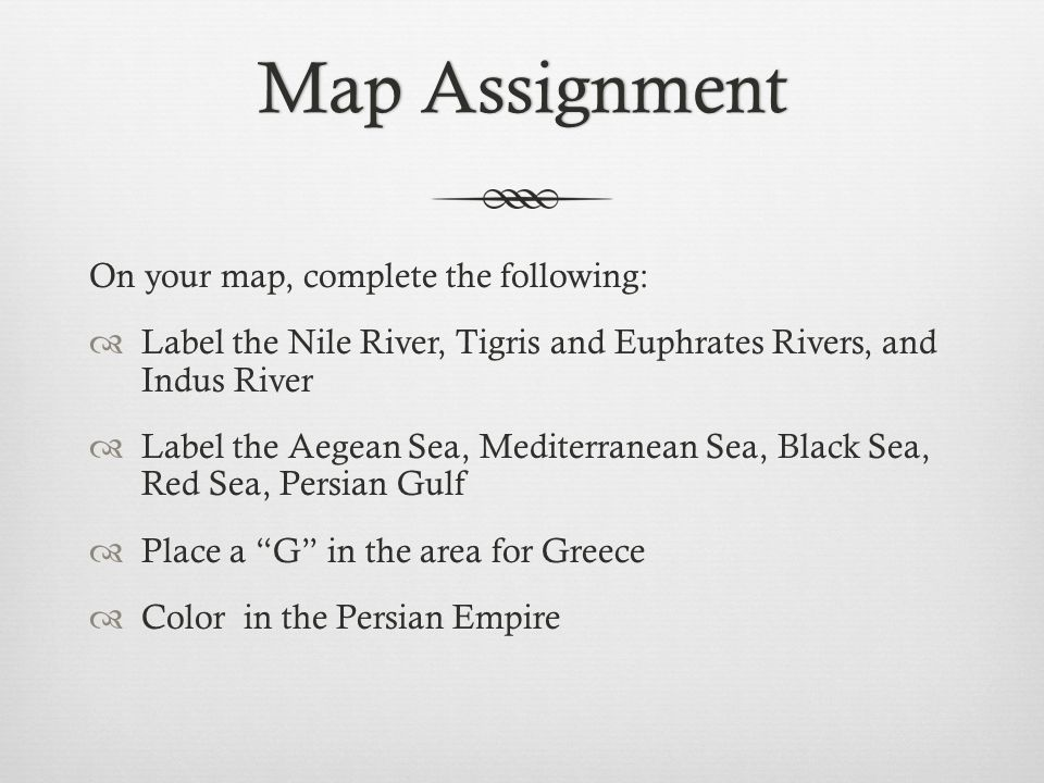 Map AssignmentMap Assignment On your map, complete the following:  Label the Nile River, Tigris and Euphrates Rivers, and Indus River  Label the Aegean Sea, Mediterranean Sea, Black Sea, Red Sea, Persian Gulf  Place a G in the area for Greece  Color in the Persian Empire