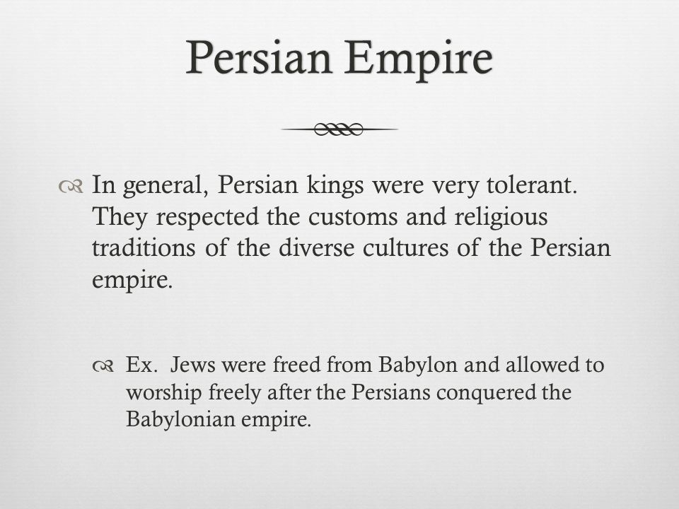 In general, Persian kings were very tolerant. They respected the customs and religious traditions of the diverse cultures of the Persian empire.  E
