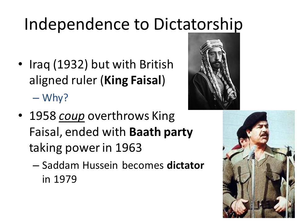 Independence to Dictatorship Iraq (1932) but with British aligned ruler (King Faisal) – Why.