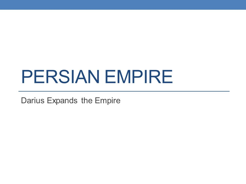 PERSIAN EMPIRE Darius Expands the Empire