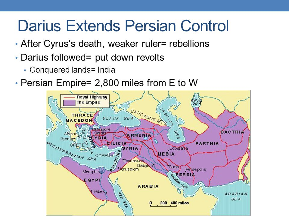 Darius Extends Persian Control After Cyrus ' s death, weaker ruler= rebellions Darius followed= put down revolts Conquered lands= India Persian Empire= 2,800 miles from E to W