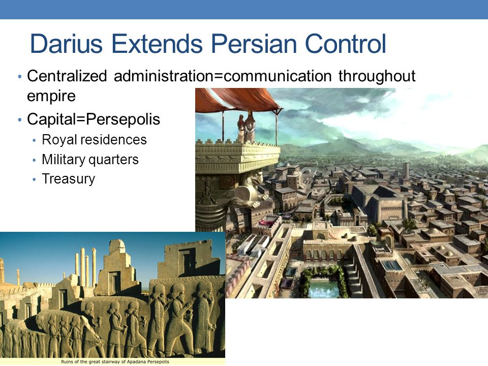 Darius Extends Persian Control Centralized administration=communication throughout empire Capital=Persepolis Royal residences Military quarters Treasury