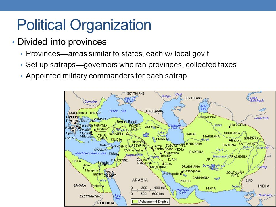 Political Organization Divided into provinces Provinces—areas similar to states, each w/ local gov't Set up satraps—governors who ran provinces, collected taxes Appointed military commanders for each satrap