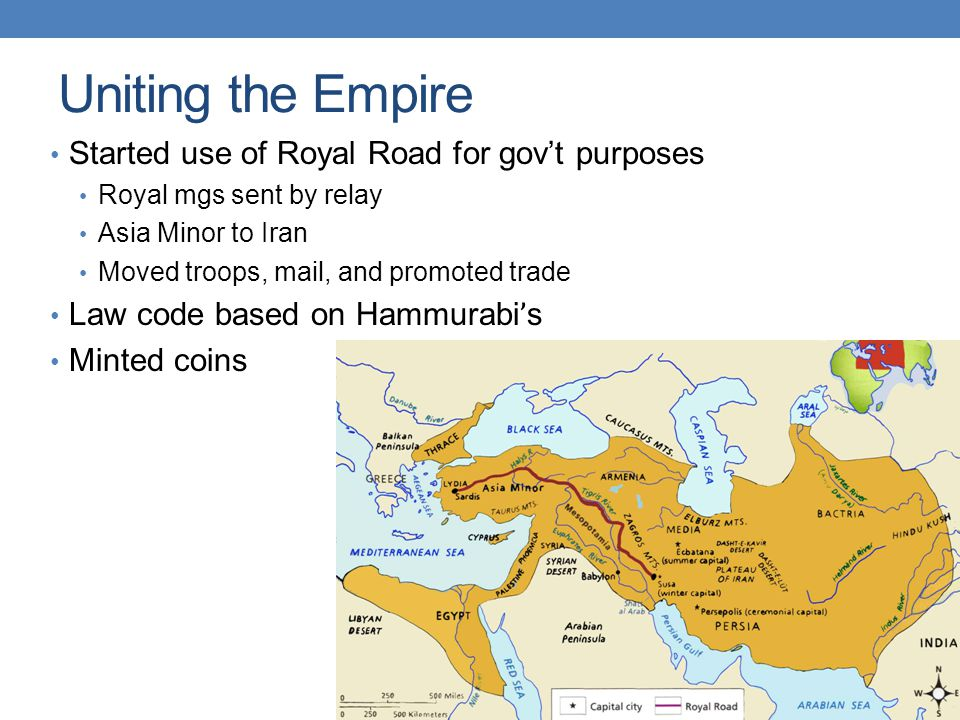 Uniting the Empire Started use of Royal Road for gov't purposes Royal mgs sent by relay Asia Minor to Iran Moved troops, mail, and promoted trade Law code based on Hammurabi ' s Minted coins