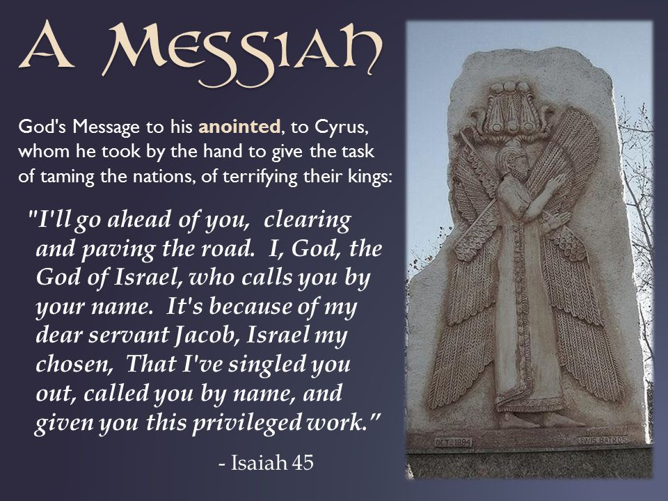 God s Message to his anointed, to Cyrus, whom he took by the hand to give the task of taming the nations, of terrifying their kings: I ll go ahead of you, clearing and paving the road.