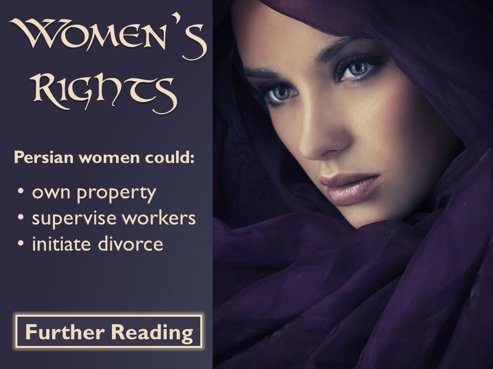 Women's Rights Persian women could: own property supervise workers initiate divorce Further Reading