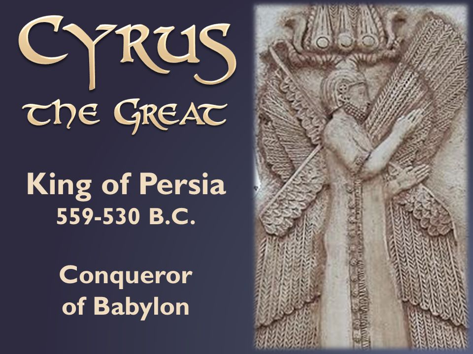 King of Persia 559-530 B.C. Conqueror of Babylon