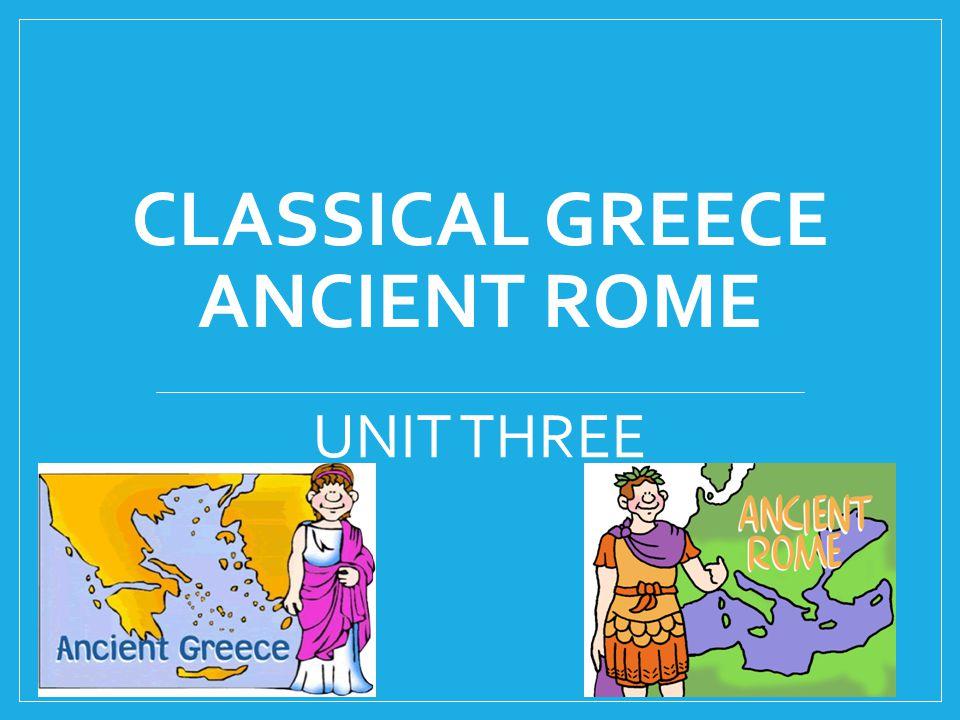 CLASSICAL GREECE ANCIENT ROME UNIT THREE