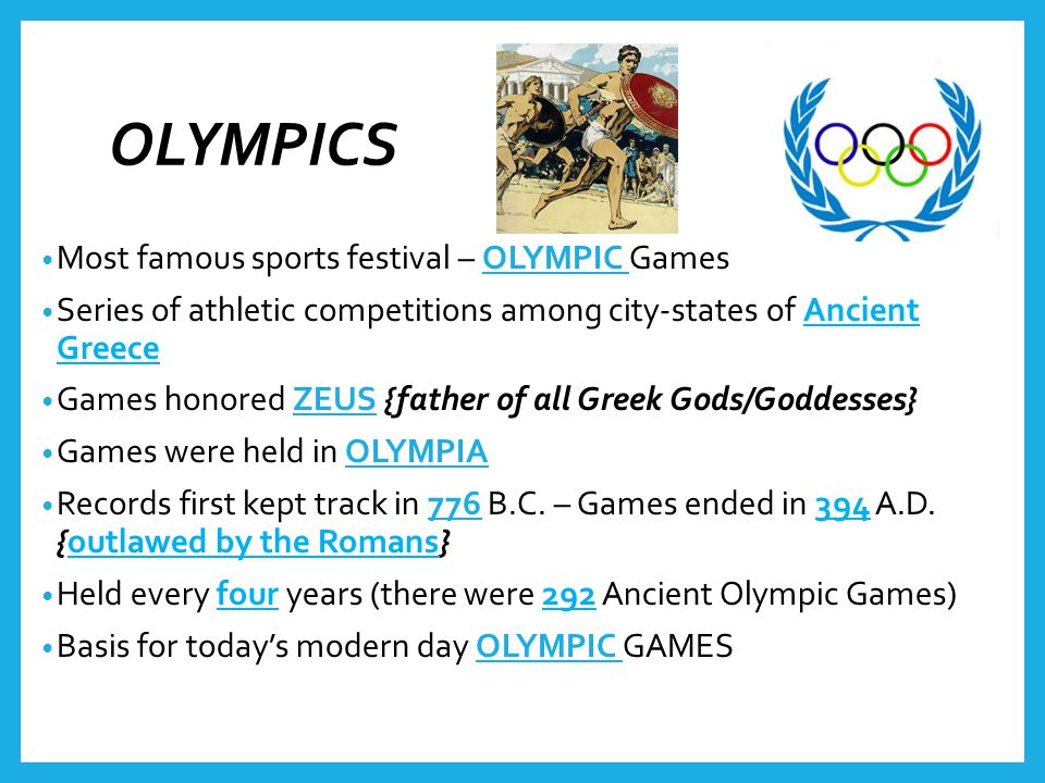 OLYMPICS Most famous sports festival – OLYMPIC Games Series of athletic competitions among city-states of Ancient Greece Games honored ZEUS {father of