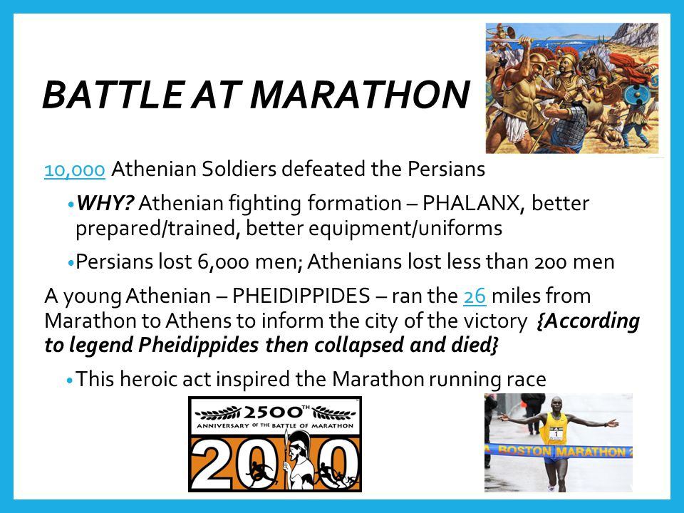 BATTLE AT MARATHON 10,000 Athenian Soldiers defeated the Persians WHY? Athenian fighting formation – PHALANX, better prepared/trained, better equipmen