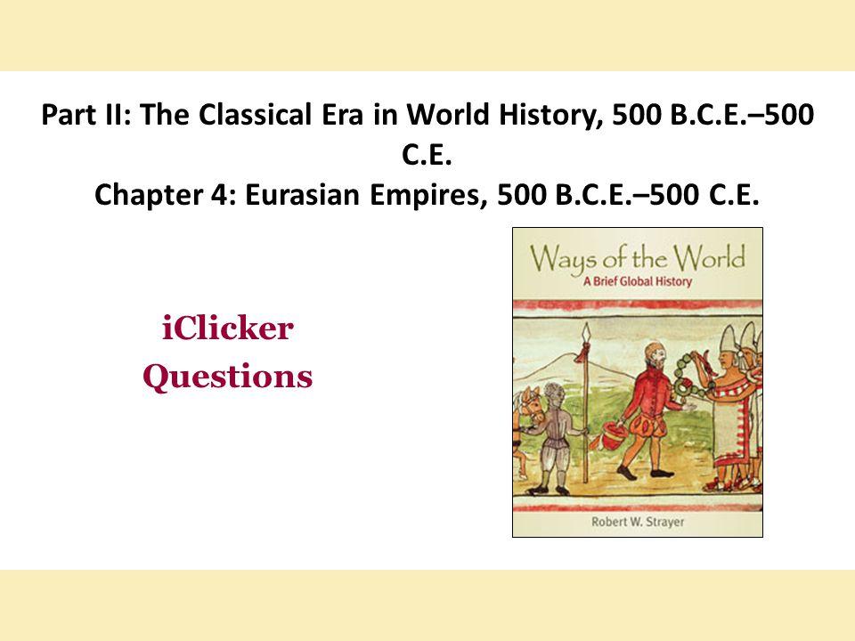 Part II: The Classical Era in World History, 500 B.C.E.–500 C.E. Chapter 4: Eurasian Empires, 500 B.C.E.–500 C.E. iClicker Questions