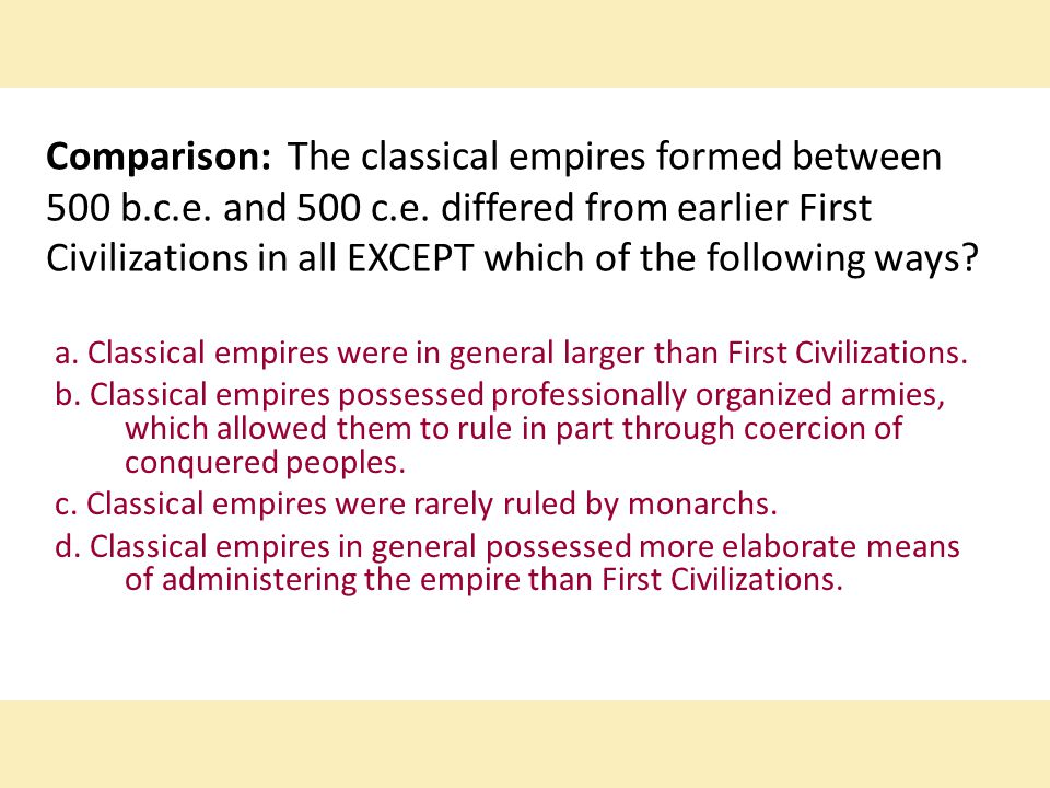 Comparison: The classical empires formed between 500 b.c.e. and 500 c.e. differed from earlier First Civilizations in all EXCEPT which of the followin
