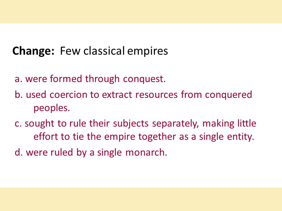 Change: Few classical empires a. were formed through conquest. b. used coercion to extract resources from conquered peoples. c. sought to rule their s