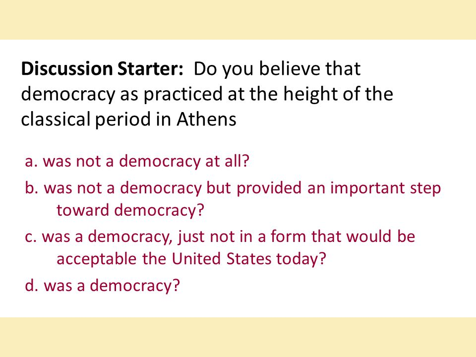 Discussion Starter: Do you believe that democracy as practiced at the height of the classical period in Athens a. was not a democracy at all? b. was n